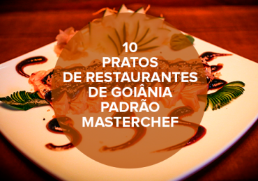 10 pratos de restaurantes de Goiânia padrão Masterchef